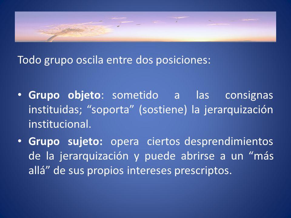 Todo grupo oscila entre dos posiciones: Grupo objeto: sometido a las consignas instituidas; soporta (sostiene) la jerarquización institucional.