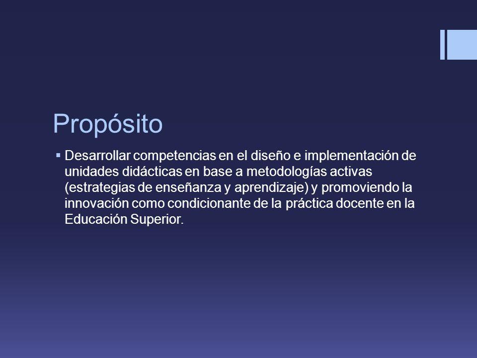Propósito Desarrollar competencias en el diseño e implementación de unidades didácticas en base a metodologías activas (estrategias de enseñanza y aprendizaje) y promoviendo la innovación como condicionante de la práctica docente en la Educación Superior.