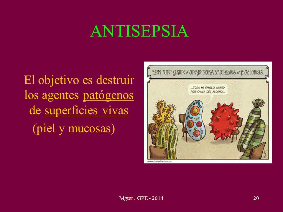 ANTISEPSIA El objetivo es destruir los agentes patógenos de superficies vivas (piel y mucosas) 20Mgter. GPE - 2014