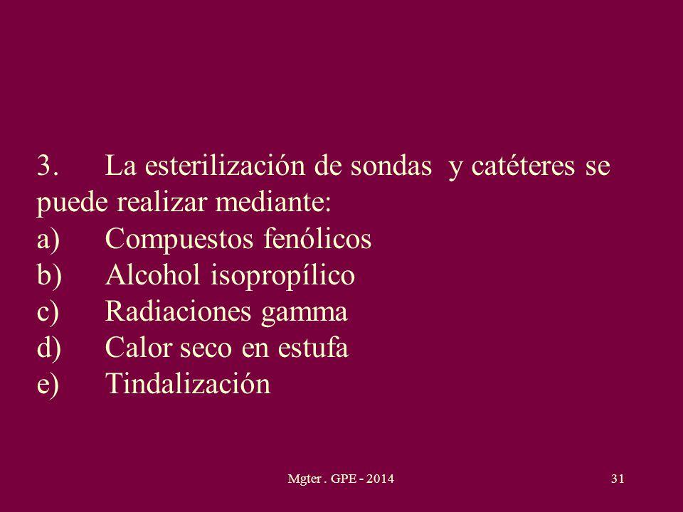 Mgter. GPE - 201431 3.La esterilización de sondas y catéteres se puede realizar mediante: a)Compuestos fenólicos b)Alcohol isopropílico c)Radiaciones