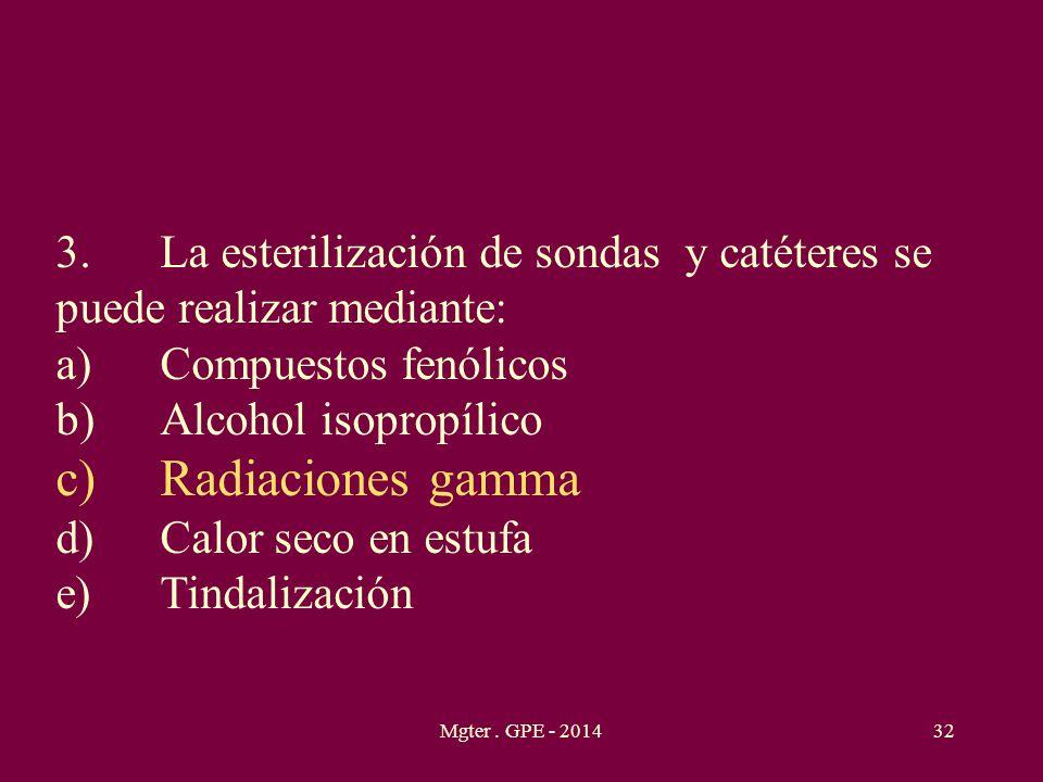 Mgter. GPE - 201432 3.La esterilización de sondas y catéteres se puede realizar mediante: a)Compuestos fenólicos b)Alcohol isopropílico c)Radiaciones