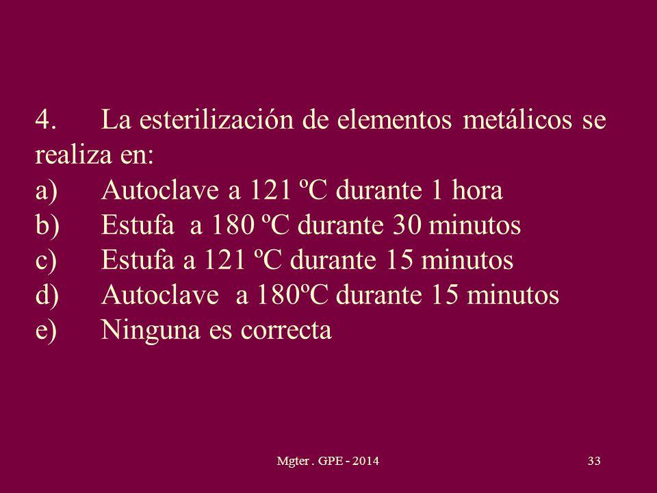 Mgter. GPE - 201433 4.La esterilización de elementos metálicos se realiza en: a)Autoclave a 121 ºC durante 1 hora b)Estufa a 180 ºC durante 30 minutos
