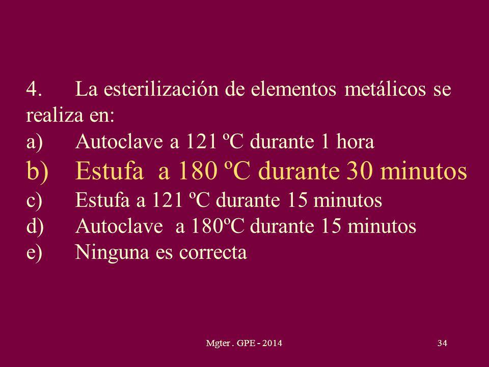 Mgter. GPE - 201434 4.La esterilización de elementos metálicos se realiza en: a)Autoclave a 121 ºC durante 1 hora b)Estufa a 180 ºC durante 30 minutos