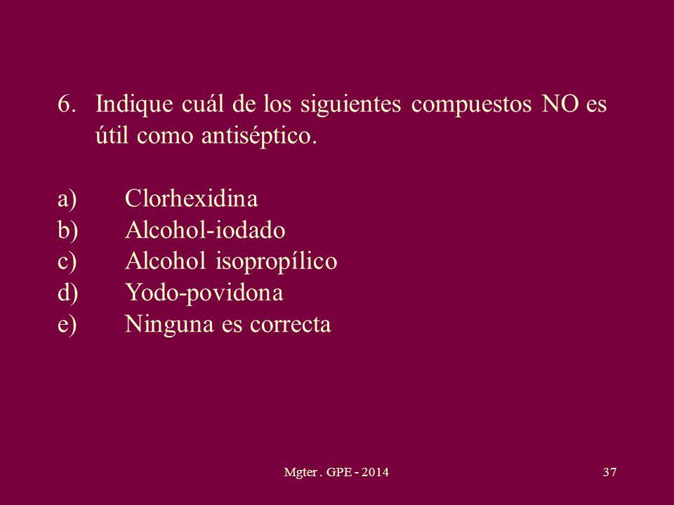 Mgter. GPE - 201437 6.Indique cuál de los siguientes compuestos NO es útil como antiséptico. a)Clorhexidina b)Alcohol-iodado c)Alcohol isopropílico d)