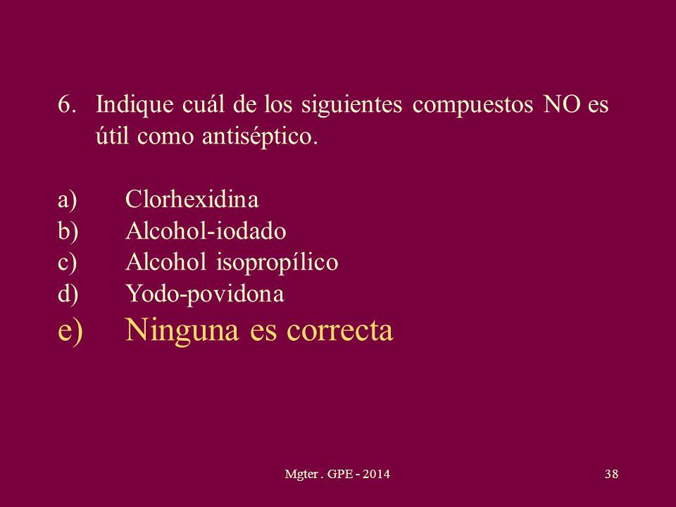 Mgter. GPE - 201438 6.Indique cuál de los siguientes compuestos NO es útil como antiséptico. a)Clorhexidina b)Alcohol-iodado c)Alcohol isopropílico d)