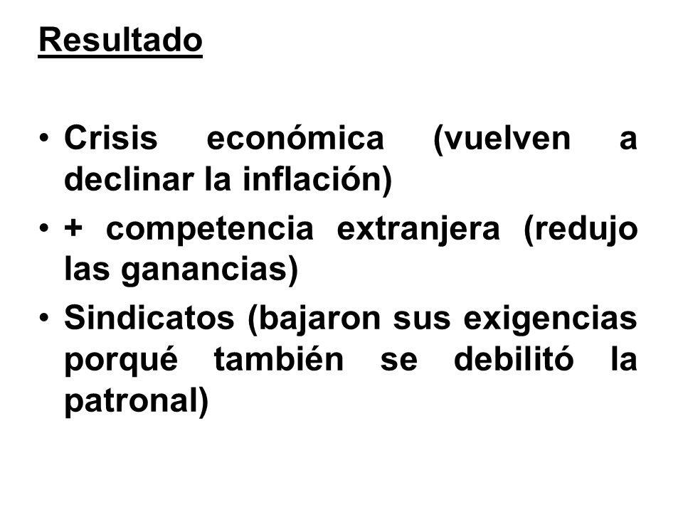 Resultado Crisis económica (vuelven a declinar la inflación) + competencia extranjera (redujo las ganancias) Sindicatos (bajaron sus exigencias porqué también se debilitó la patronal)