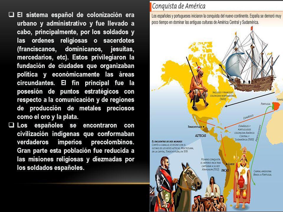 El sistema español de colonización era urbano y administrativo y fue llevado a cabo, principalmente, por los soldados y las ordenes religiosas o sacer