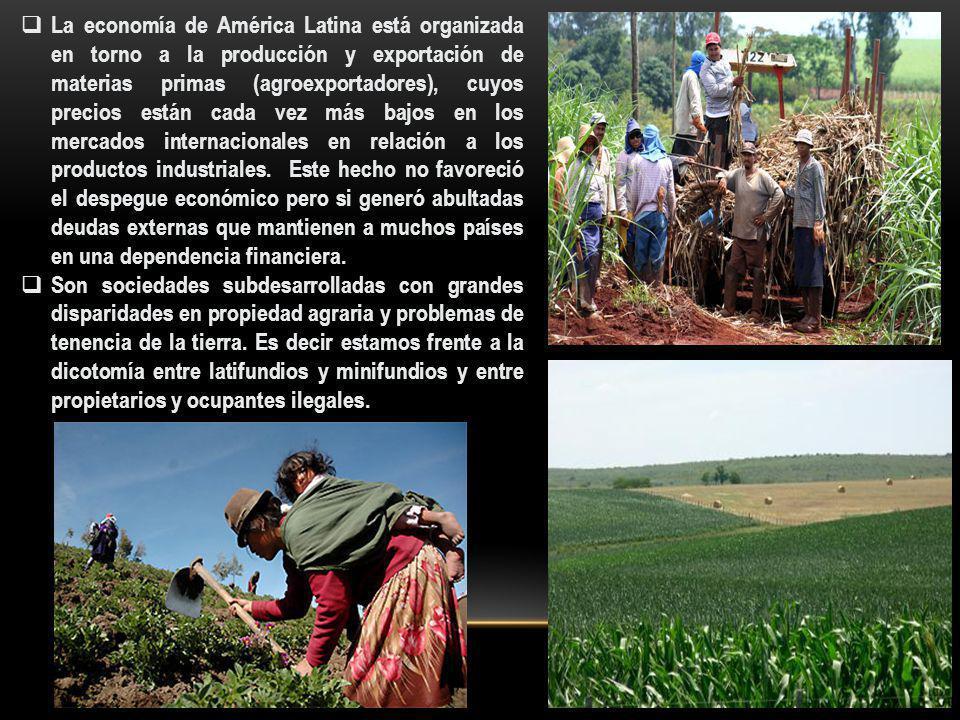 La economía de América Latina está organizada en torno a la producción y exportación de materias primas (agroexportadores), cuyos precios están cada v