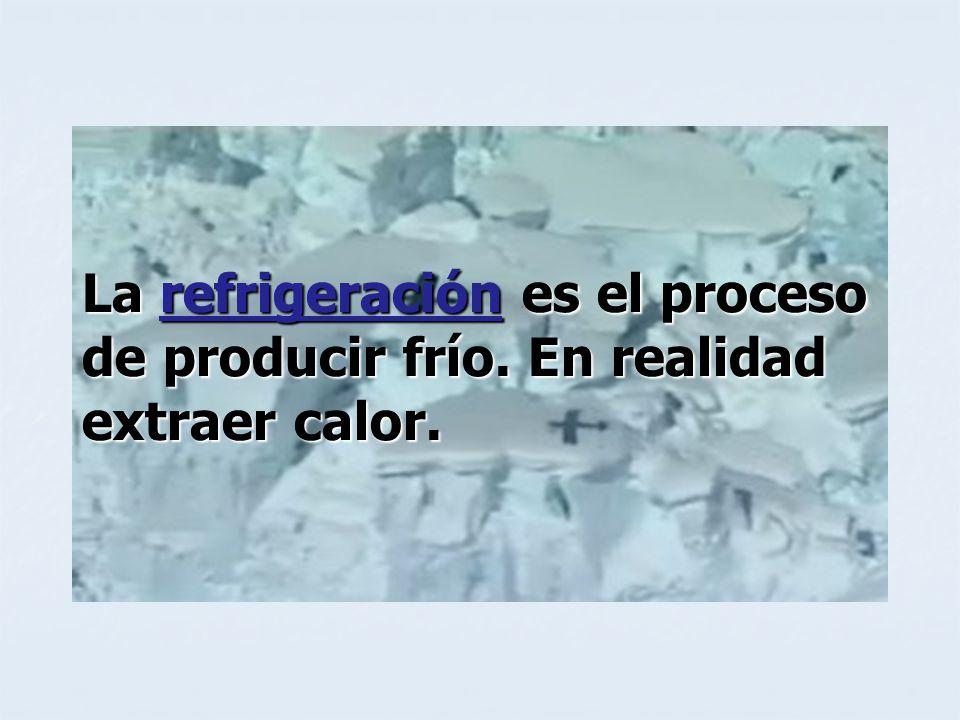 La refrigeración es el proceso de producir frío. En realidad extraer calor.