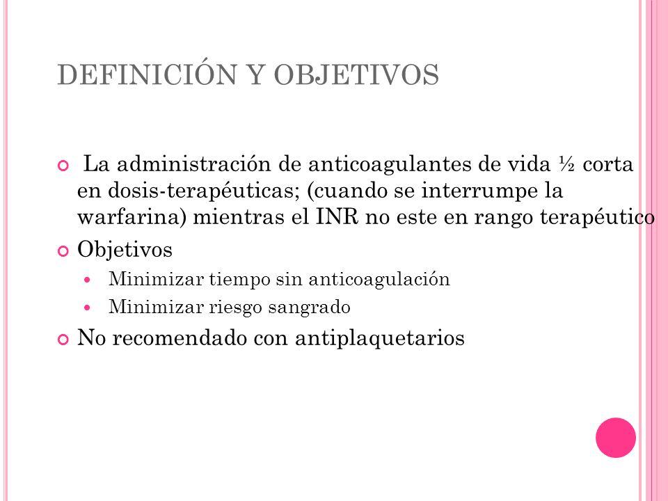 DEFINICIÓN Y OBJETIVOS La administración de anticoagulantes de vida ½ corta en dosis-terapéuticas; (cuando se interrumpe la warfarina) mientras el INR