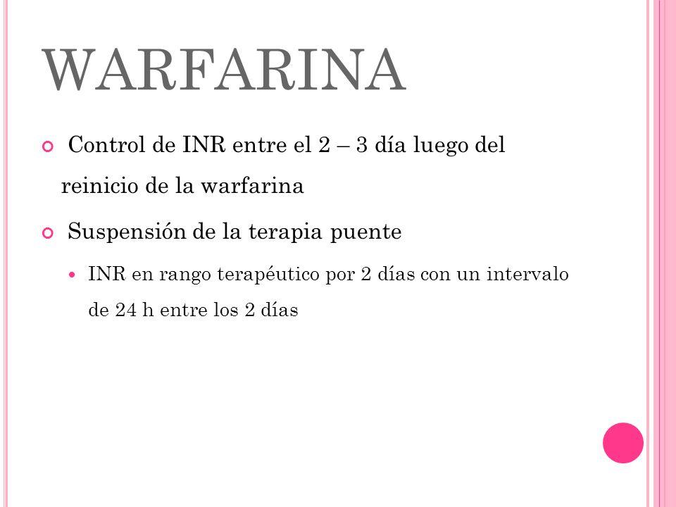 WARFARINA Control de INR entre el 2 – 3 día luego del reinicio de la warfarina Suspensión de la terapia puente INR en rango terapéutico por 2 días con
