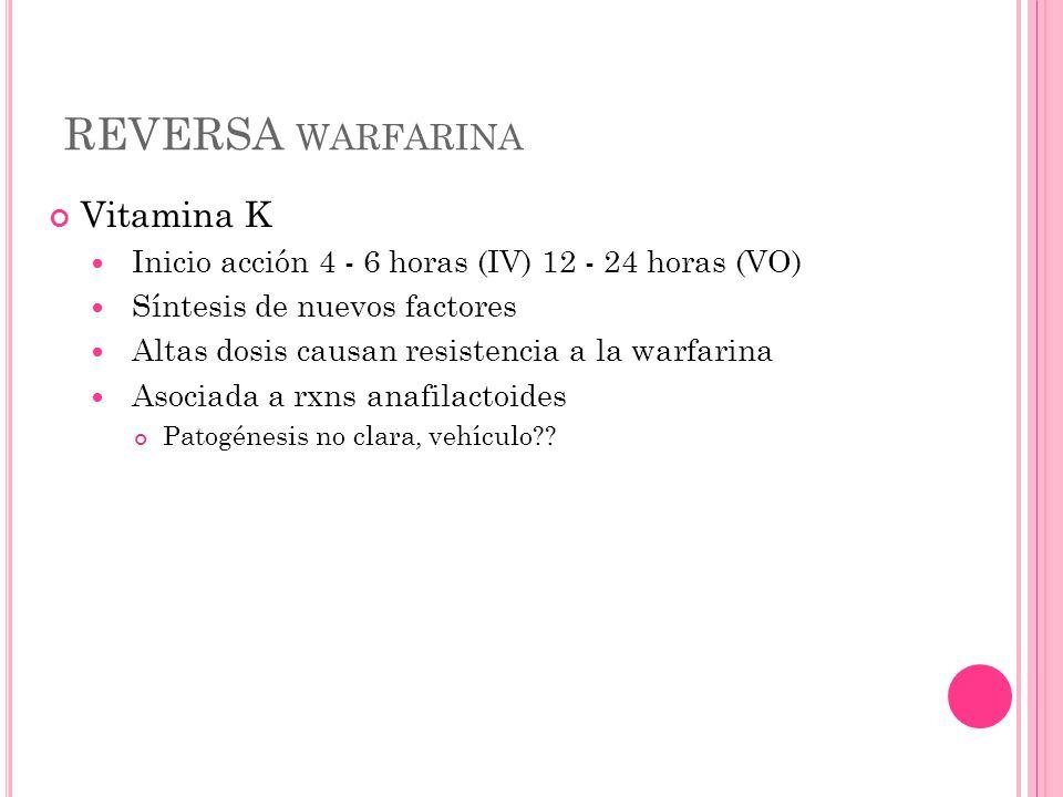 REVERSA WARFARINA Vitamina K Inicio acción 4 - 6 horas (IV) 12 - 24 horas (VO) Síntesis de nuevos factores Altas dosis causan resistencia a la warfari