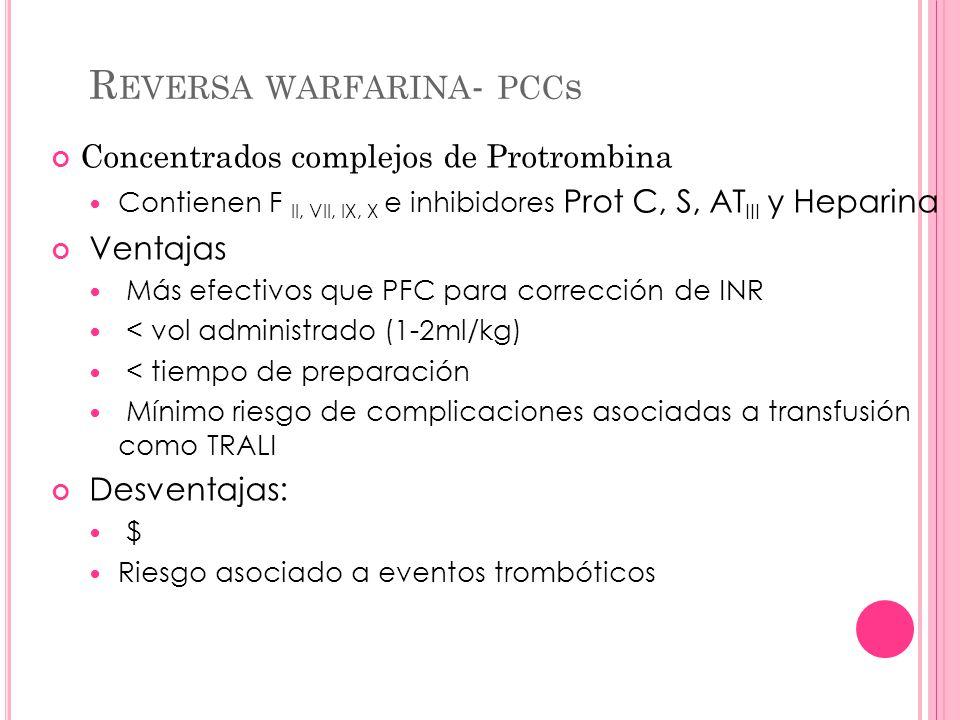R EVERSA WARFARINA - PCC s Concentrados complejos de Protrombina Contienen F II, VII, IX, X e inhibidores Prot C, S, AT III y Heparina Ventajas Más ef
