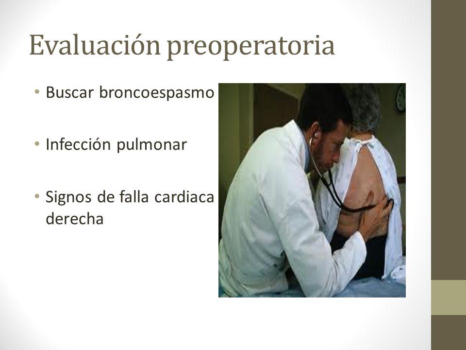 Evaluación preoperatoria Buscar broncoespasmo Infección pulmonar Signos de falla cardiaca derecha