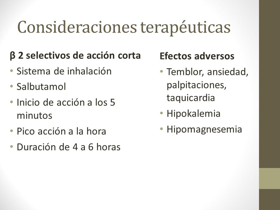 Consideraciones terapéuticas β 2 selectivos de acción corta Sistema de inhalación Salbutamol Inicio de acción a los 5 minutos Pico acción a la hora Du