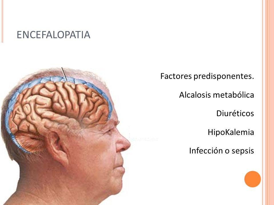 ENCEFALOPATIA Factores predisponentes. Alcalosis metabólica Diuréticos HipoKalemia Infección o sepsis