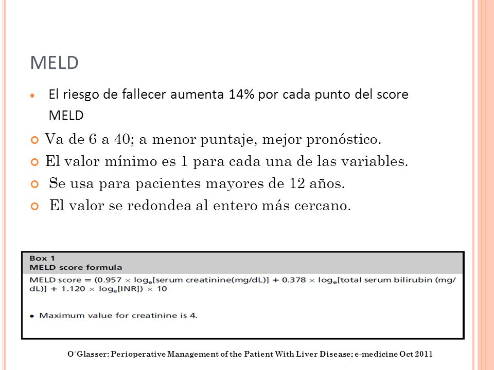 MELD El riesgo de fallecer aumenta 14% por cada punto del score MELD Va de 6 a 40; a menor puntaje, mejor pronóstico. El valor mínimo es 1 para cada u