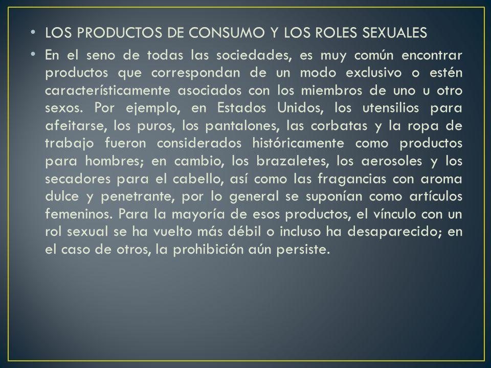 LOS PRODUCTOS DE CONSUMO Y LOS ROLES SEXUALES En el seno de todas las sociedades, es muy común encontrar productos que correspondan de un modo exclusivo o estén característicamente asociados con los miembros de uno u otro sexos.