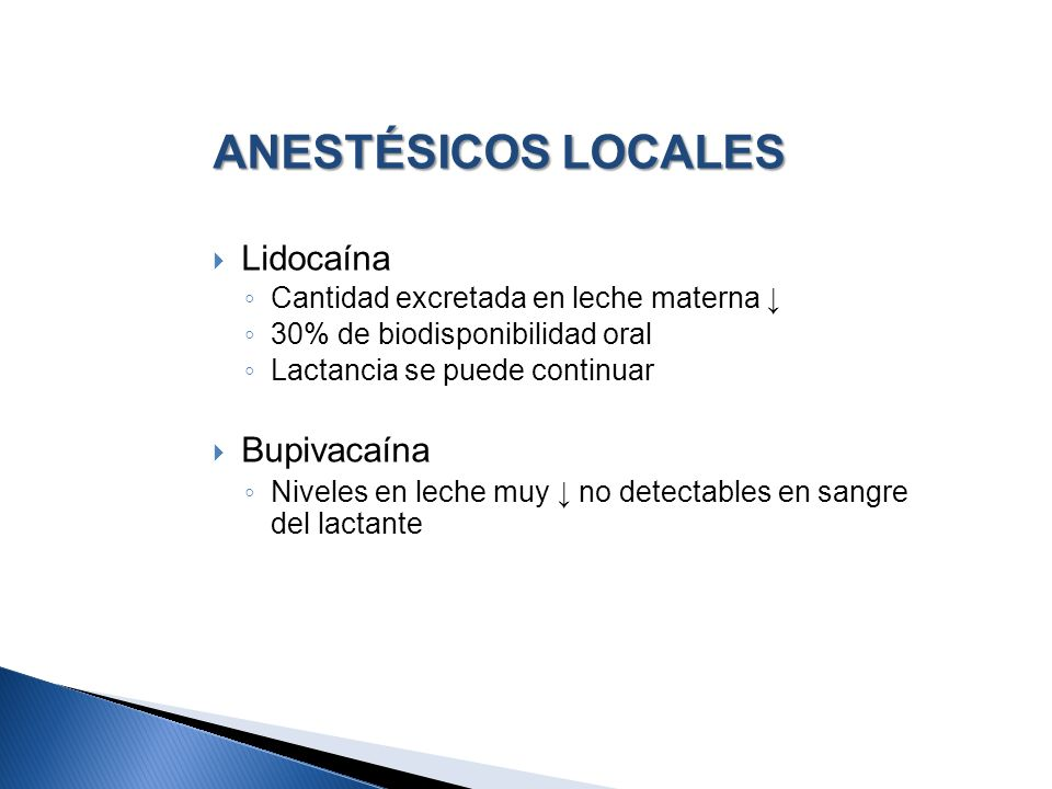 ANESTÉSICOS LOCALES Lidocaína Cantidad excretada en leche materna 30% de biodisponibilidad oral Lactancia se puede continuar Bupivacaína Niveles en le