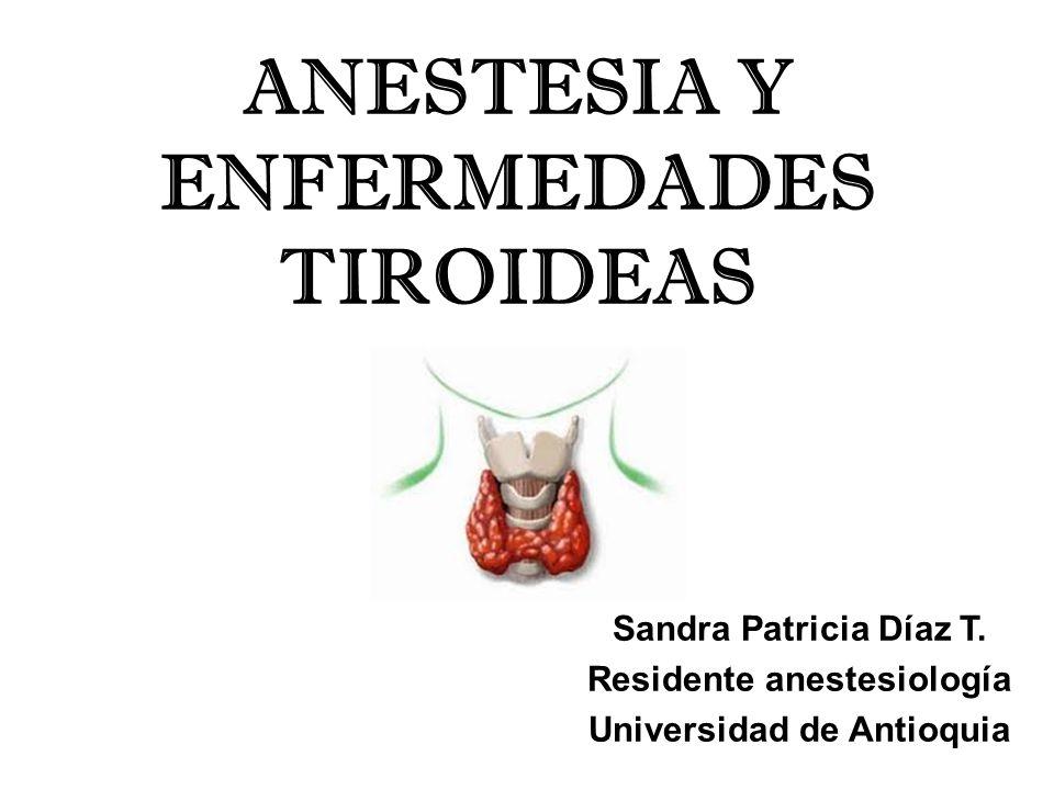 ANESTESIA Y ENFERMEDADES TIROIDEAS Sandra Patricia Díaz T. Residente anestesiología Universidad de Antioquia