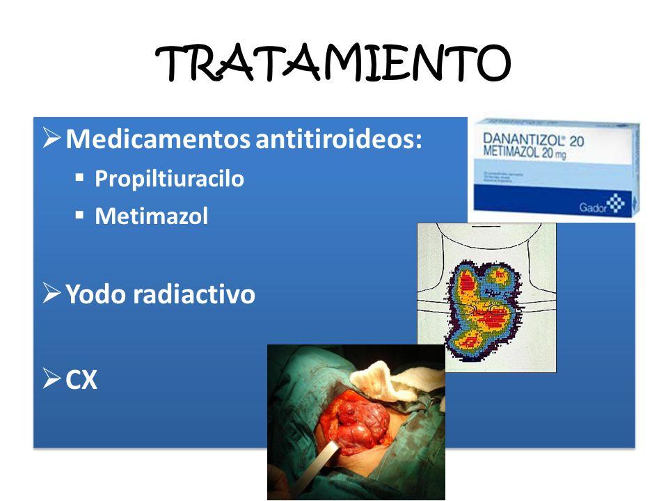TRATAMIENTO Medicamentos antitiroideos: Propiltiuracilo Metimazol Yodo radiactivo CX Medicamentos antitiroideos: Propiltiuracilo Metimazol Yodo radiac