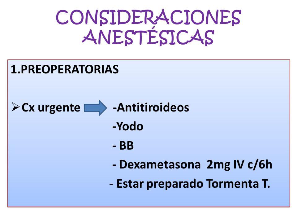 CONSIDERACIONES ANESTÉSICAS 1.PREOPERATORIAS Cx urgente -Antitiroideos -Yodo - BB - Dexametasona 2mg IV c/6h - Estar preparado Tormenta T. 1.PREOPERAT