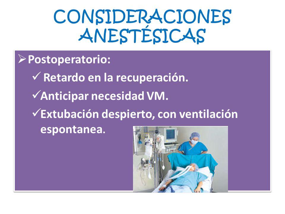 CONSIDERACIONES ANESTÉSICAS Postoperatorio: Retardo en la recuperación. Anticipar necesidad VM. Extubación despierto, con ventilación espontanea. Post