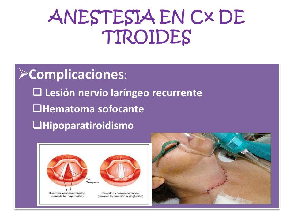 ANESTESIA EN Cx DE TIROIDES Complicaciones : Lesión nervio laríngeo recurrente Hematoma sofocante Hipoparatiroidismo Complicaciones : Lesión nervio la