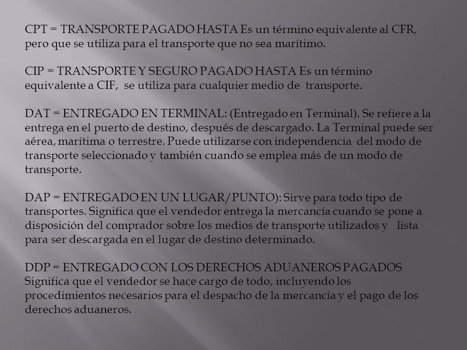 CPT = TRANSPORTE PAGADO HASTA Es un término equivalente al CFR, pero que se utiliza para el transporte que no sea marítimo. CIP = TRANSPORTE Y SEGURO