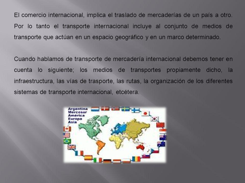 El comercio internacional, implica el traslado de mercaderías de un país a otro. Por lo tanto el transporte internacional incluye al conjunto de medio