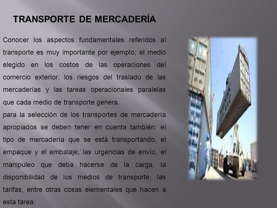 TRANSPORTE DE MERCADERÍA Conocer los aspectos fundamentales referidos al transporte es muy importante por ejemplo; el medio elegido en los costos de l