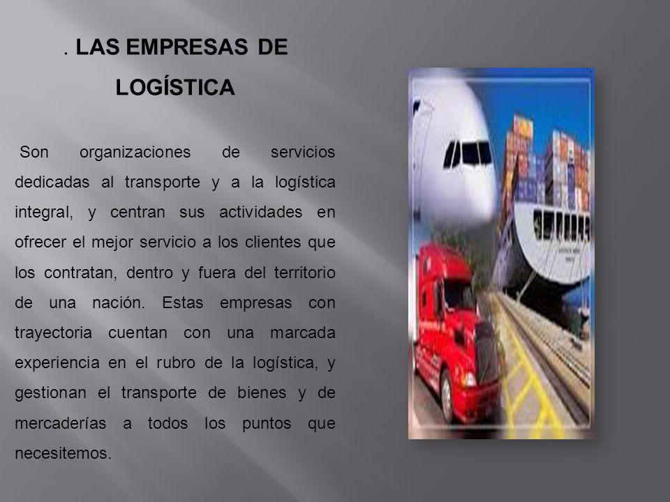 . LAS EMPRESAS DE LOGÍSTICA Son organizaciones de servicios dedicadas al transporte y a la logística integral, y centran sus actividades en ofrecer el