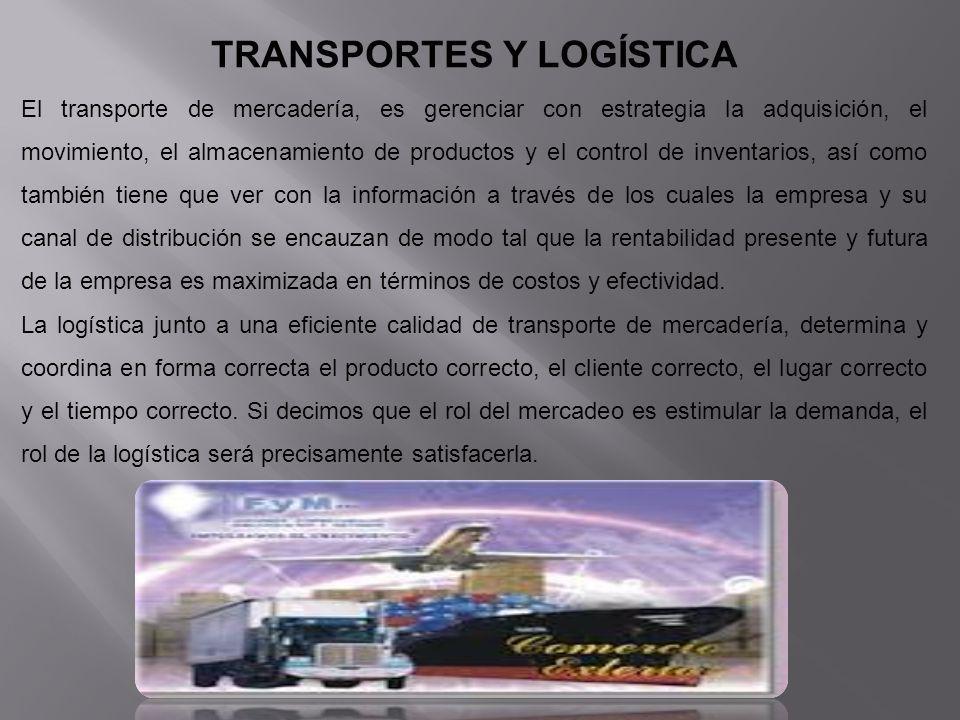 TRANSPORTES Y LOGÍSTICA El transporte de mercadería, es gerenciar con estrategia la adquisición, el movimiento, el almacenamiento de productos y el co