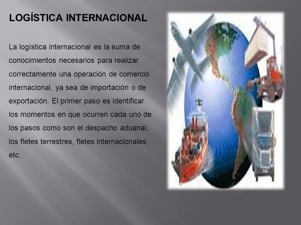 LOGÍSTICA INTERNACIONAL La logística internacional es la suma de conocimientos necesarios para realizar correctamente una operación de comercio intern