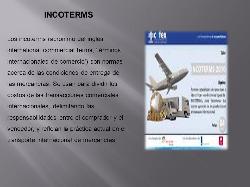 INCOTERMS Los incoterms (acrónimo del inglés international commercial terms, términos internacionales de comercio) son normas acerca de las condicione
