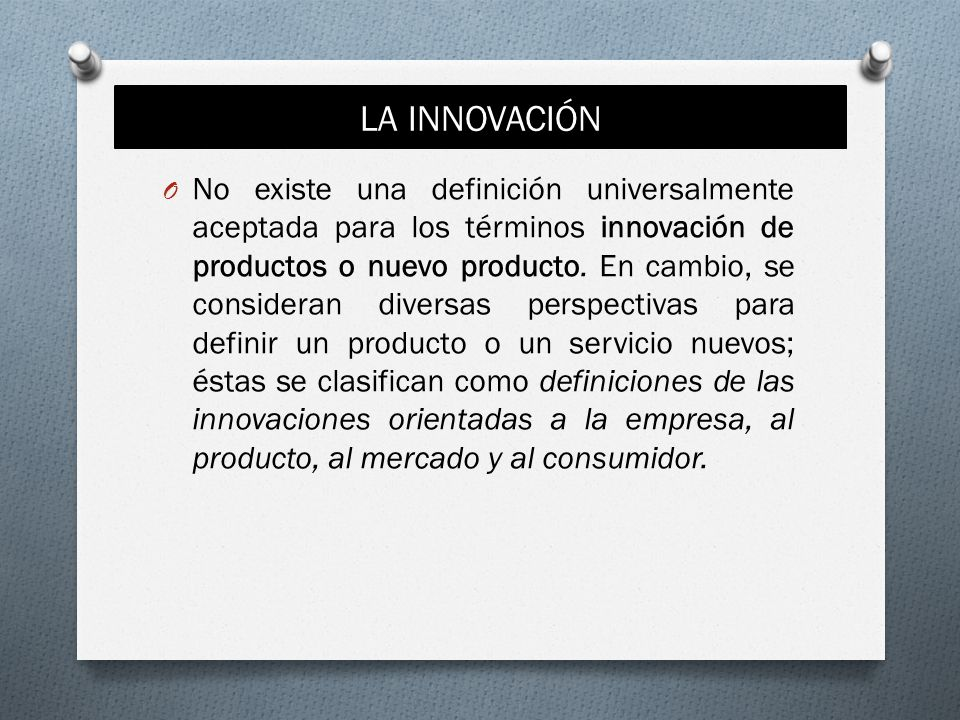 LA INNOVACIÓN O No existe una definición universalmente aceptada para los términos innovación de productos o nuevo producto. En cambio, se consideran