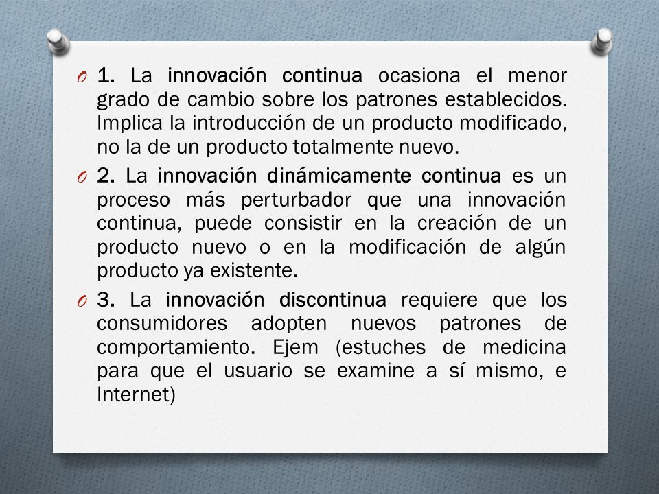 O 1. La innovación continua ocasiona el menor grado de cambio sobre los patrones establecidos. Implica la introducción de un producto modificado, no l