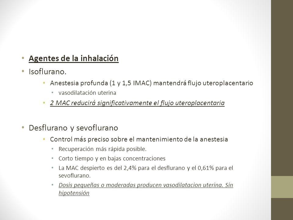 Agentes de la inhalación Isoflurano. Anestesia profunda (1 y 1,5 IMAC) mantendrá flujo uteroplacentario vasodilatación uterina 2 MAC reducirá signific