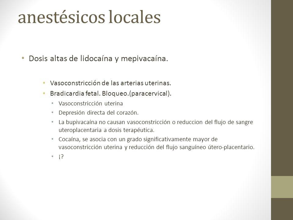 anestésicos locales Dosis altas de lidocaína y mepivacaína. Vasoconstricción de las arterias uterinas. Bradicardia fetal. Bloqueo.(paracervical). Vaso
