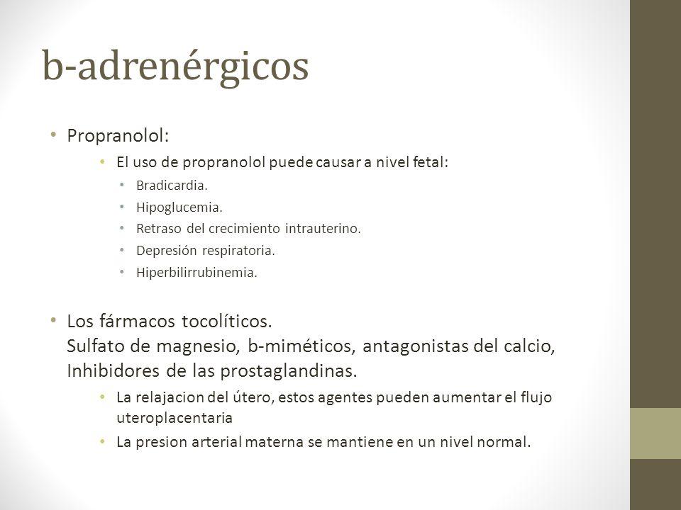 b-adrenérgicos Propranolol: El uso de propranolol puede causar a nivel fetal: Bradicardia. Hipoglucemia. Retraso del crecimiento intrauterino. Depresi