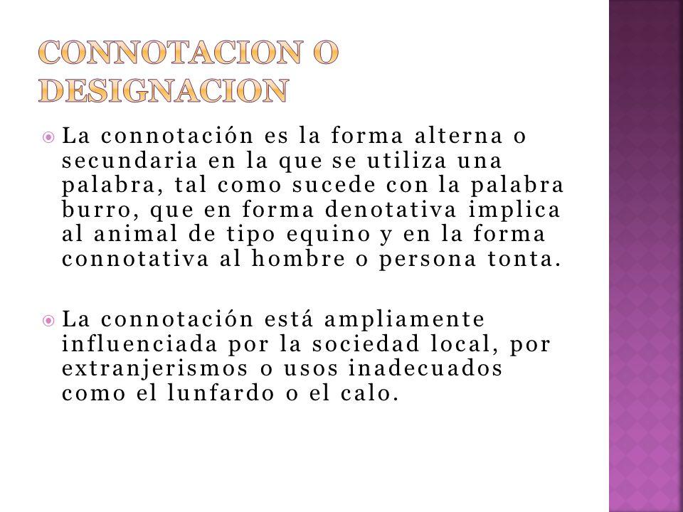 La connotación es la forma alterna o secundaria en la que se utiliza una palabra, tal como sucede con la palabra burro, que en forma denotativa implica al animal de tipo equino y en la forma connotativa al hombre o persona tonta.