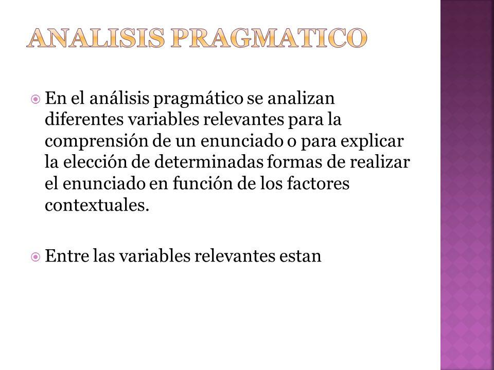 En el análisis pragmático se analizan diferentes variables relevantes para la comprensión de un enunciado o para explicar la elección de determinadas formas de realizar el enunciado en función de los factores contextuales.