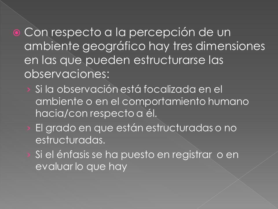Con respecto a la percepción de un ambiente geográfico hay tres dimensiones en las que pueden estructurarse las observaciones: Si la observación está focalizada en el ambiente o en el comportamiento humano hacia/con respecto a él.