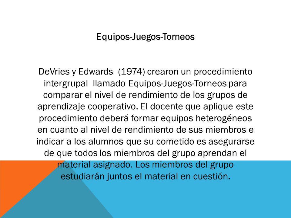 Equipos-Juegos-Torneos DeVries y Edwards (1974) crearon un procedimiento intergrupal llamado Equipos-Juegos-Torneos para comparar el nivel de rendimiento de los grupos de aprendizaje cooperativo.