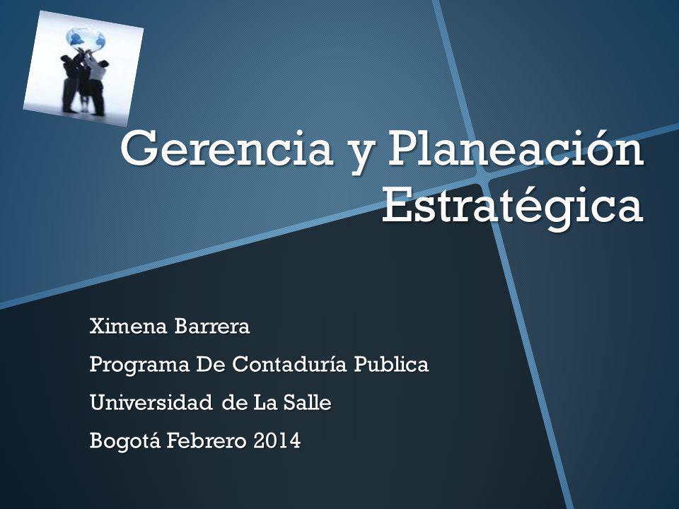 Gerencia y Planeación Estratégica Ximena Barrera Programa De Contaduría Publica Universidad de La Salle Bogotá Febrero 2014