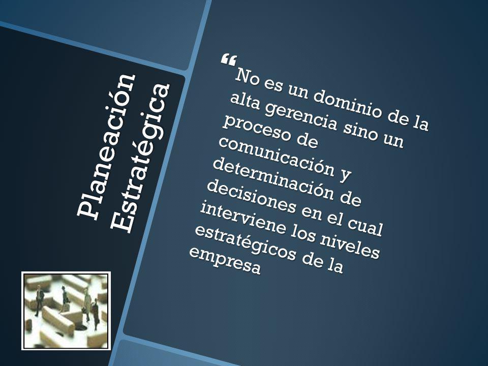 Planeación Estratégica No es un dominio de la alta gerencia sino un proceso de comunicación y determinación de decisiones en el cual interviene los ni