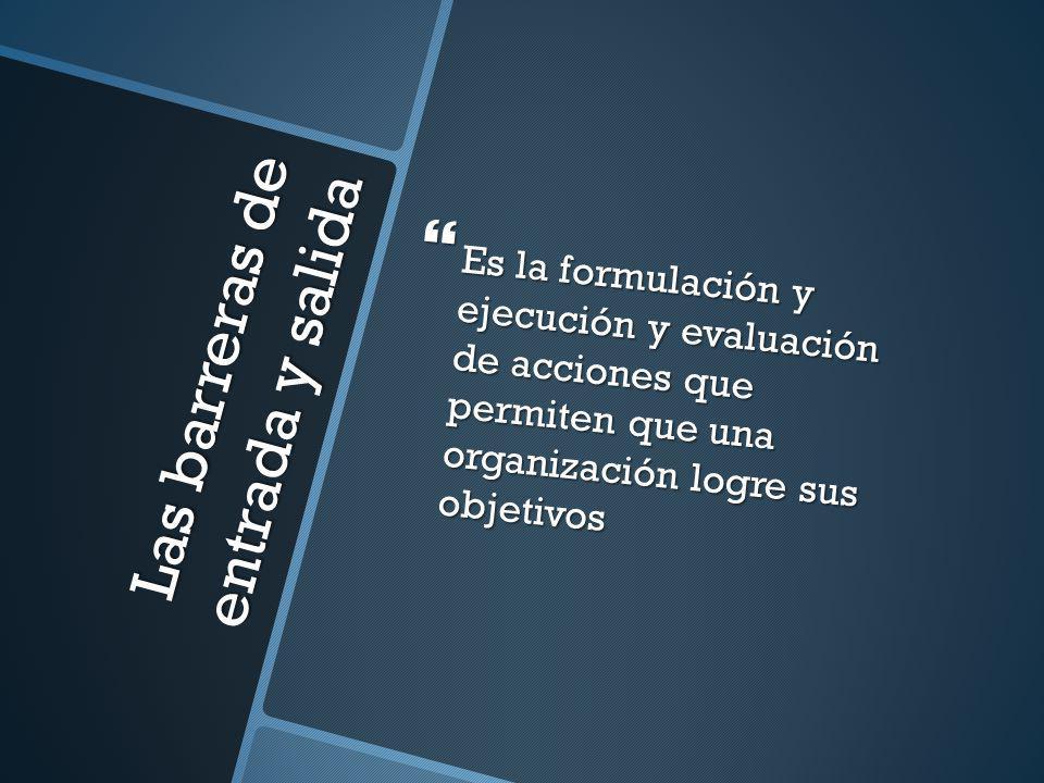 Las barreras de entrada y salida Es la formulación y ejecución y evaluación de acciones que permiten que una organización logre sus objetivos Es la fo
