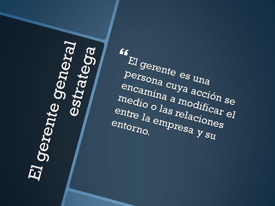 El gerente general estratega El gerente es una persona cuya acción se encamina a modificar el medio o las relaciones entre la empresa y su entorno. El