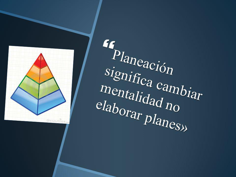 Planeación significa cambiar mentalidad no elaborar planes» Planeación significa cambiar mentalidad no elaborar planes»