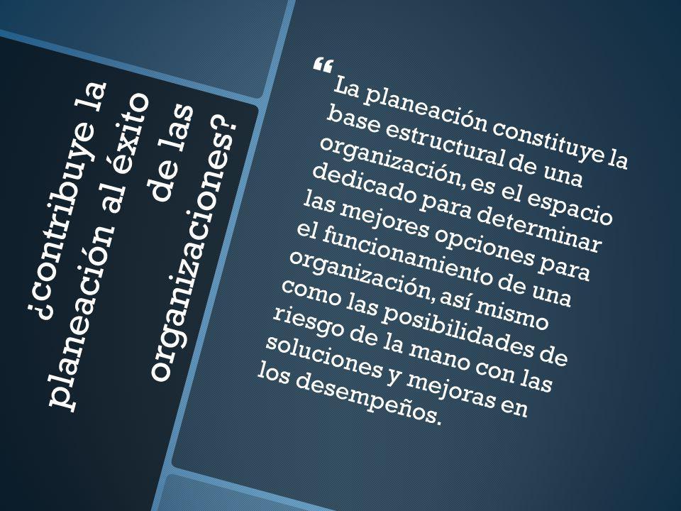 ¿contribuye la planeación al éxito de las organizaciones? La planeación constituye la base estructural de una organización, es el espacio dedicado par